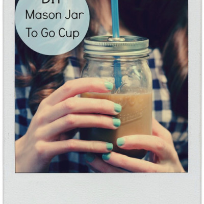 DIY: Mason Jar To Go Cup