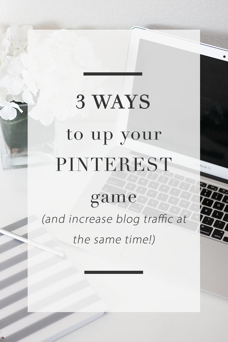 Three ways to up your pinterest game and increase blog traffic